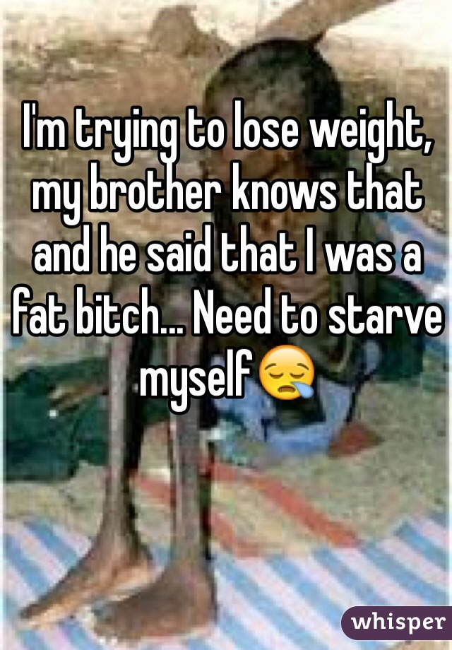 I'm trying to lose weight, my brother knows that and he said that I was a fat bitch... Need to starve myself😪