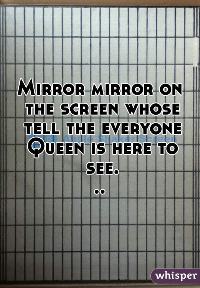 Mirror mirror on the screen whose tell the everyone Queen is here to see...
