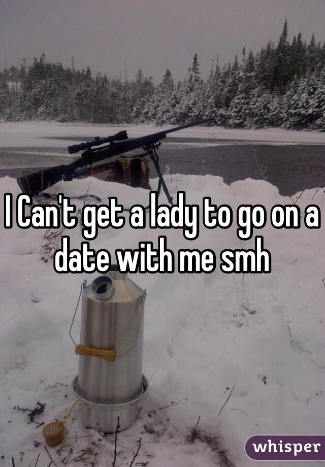 I Can't get a lady to go on a date with me smh