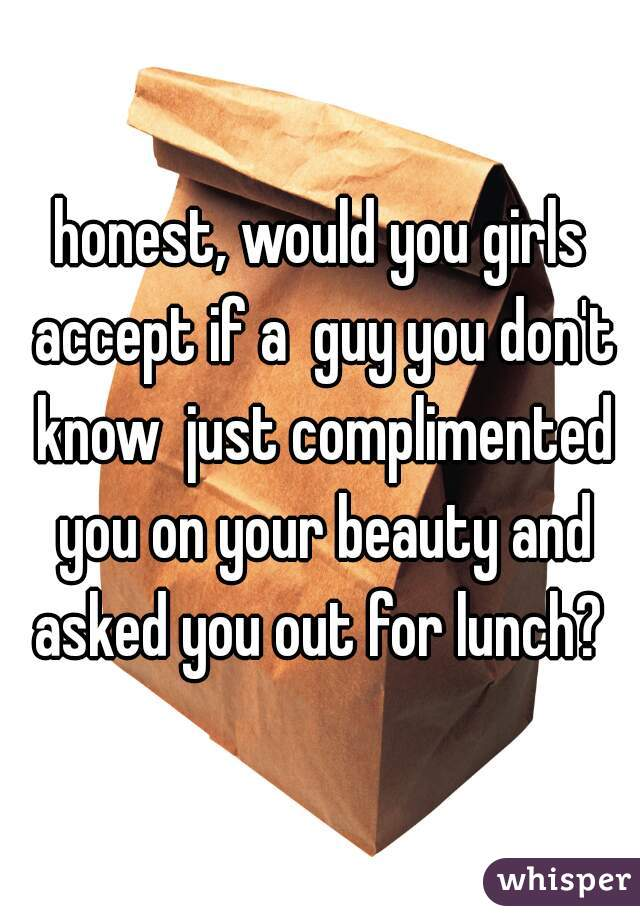 honest, would you girls accept if a  guy you don't know  just complimented you on your beauty and asked you out for lunch?
