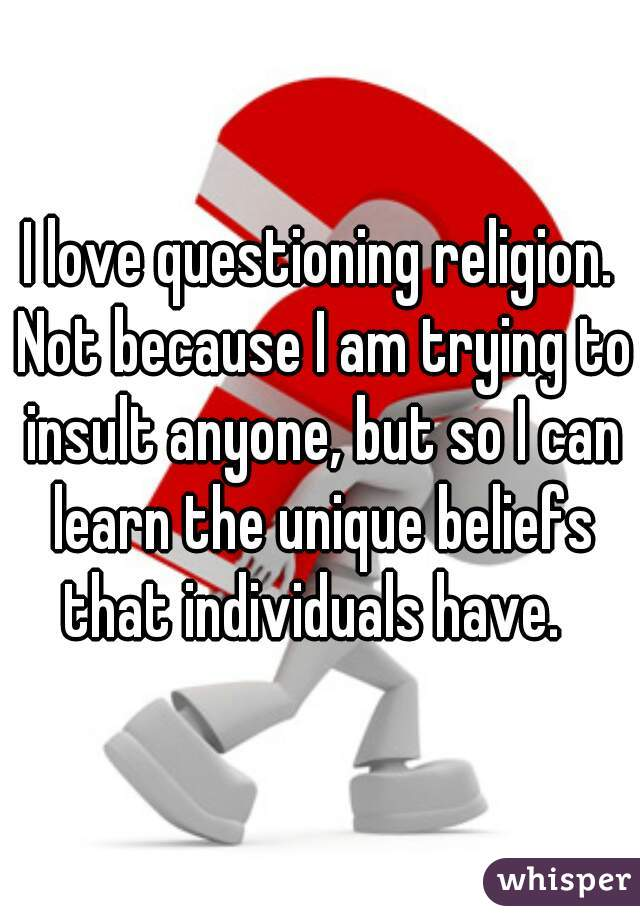 I love questioning religion. Not because I am trying to insult anyone, but so I can learn the unique beliefs that individuals have.