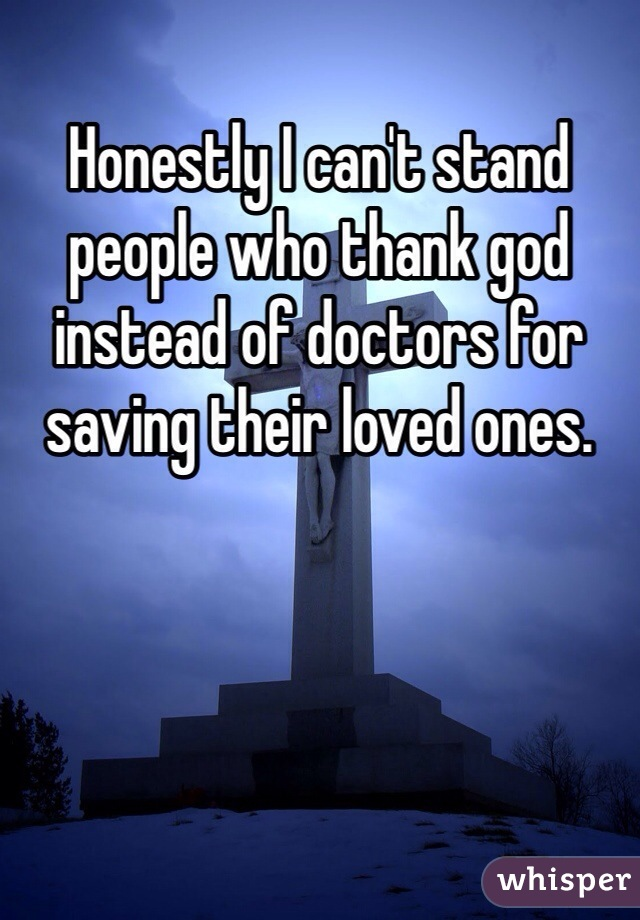 Honestly I can't stand people who thank god instead of doctors for saving their loved ones.