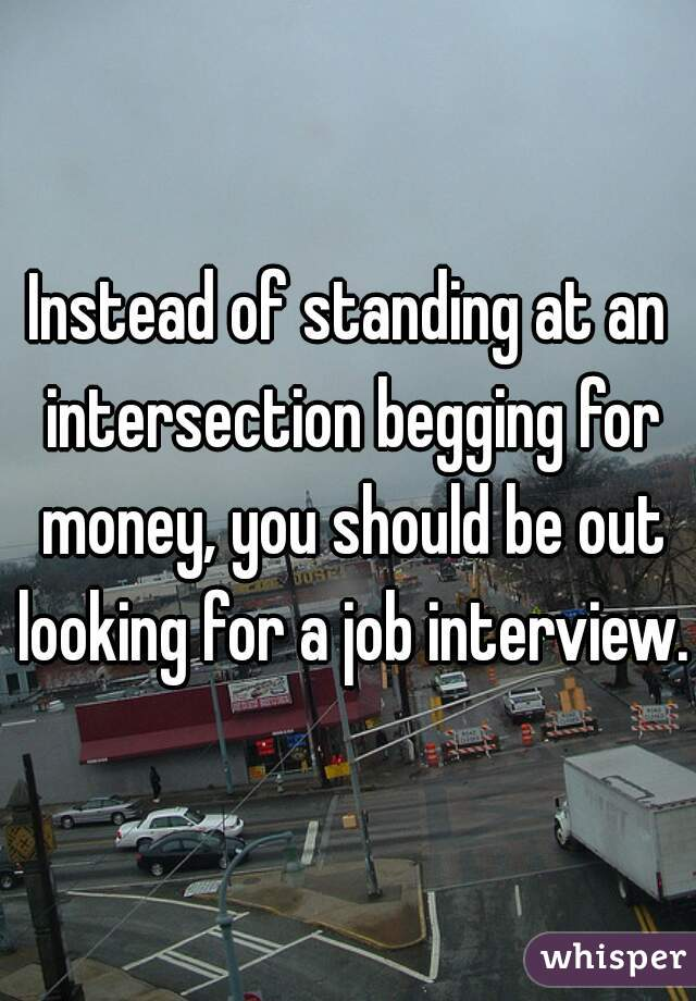 Instead of standing at an intersection begging for money, you should be out looking for a job interview.