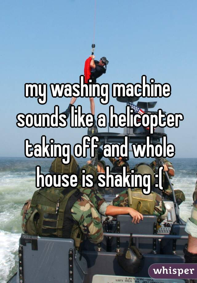 my washing machine sounds like a helicopter taking off and whole house is shaking :(
