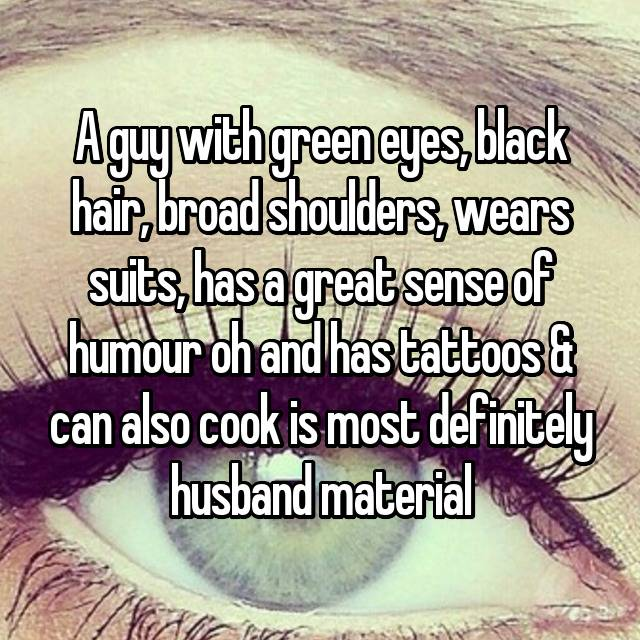 A guy with green eyes, black hair, broad shoulders, wears suits, has a great sense of humour oh and has tattoos & can also cook is most definitely husband material  😍👌👏