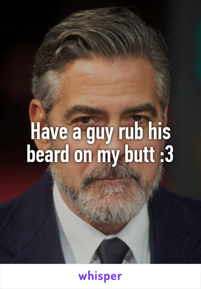 Have a guy rub his beard on my butt :3