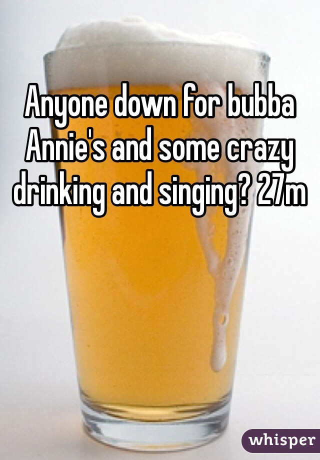 Anyone down for bubba Annie's and some crazy drinking and singing? 27m