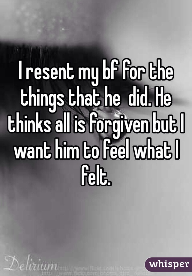 I resent my bf for the things that he  did. He thinks all is forgiven but I want him to feel what I felt.