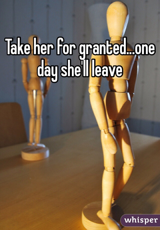 Take her for granted...one day she'll leave