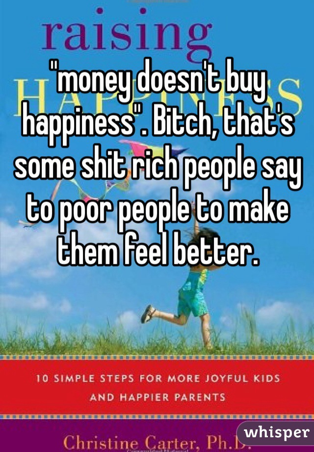 """""""money doesn't buy happiness"""". Bitch, that's some shit rich people say to poor people to make them feel better."""