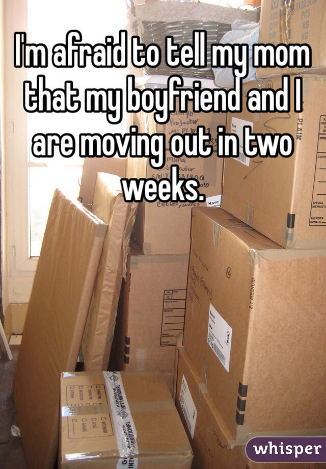 I'm afraid to tell my mom that my boyfriend and I are moving out in two weeks.