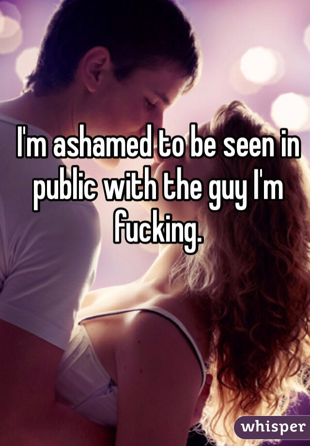 I'm ashamed to be seen in public with the guy I'm fucking.