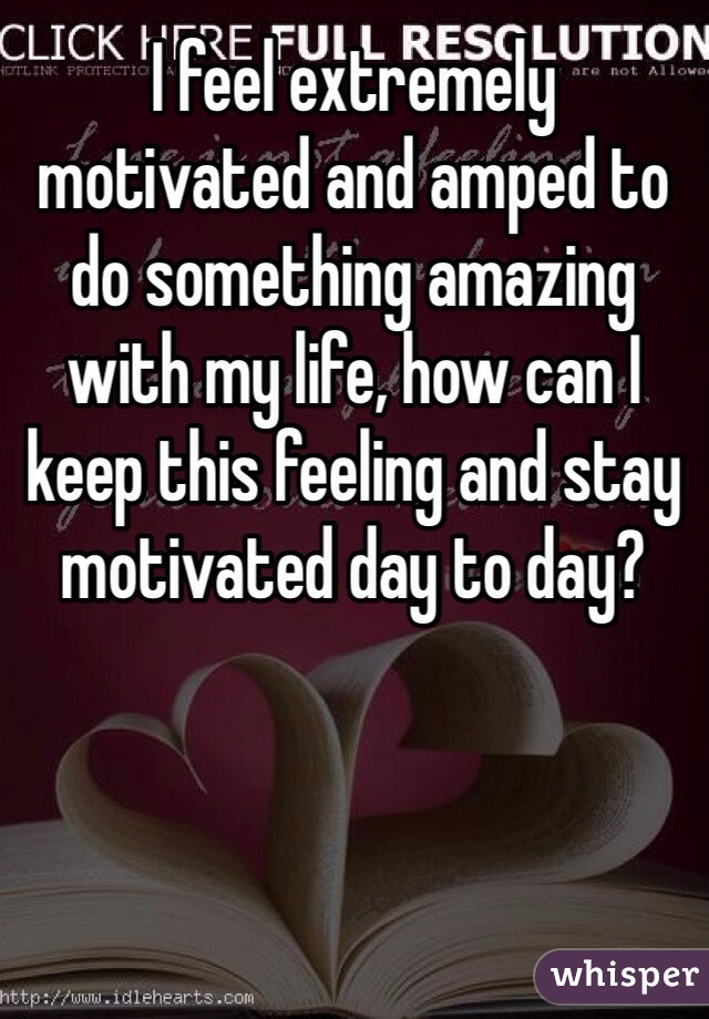 I feel extremely motivated and amped to do something amazing with my life, how can I keep this feeling and stay motivated day to day?