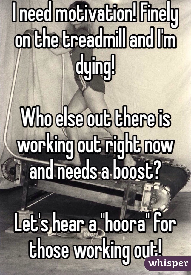 """I need motivation! Finely on the treadmill and I'm dying!   Who else out there is working out right now and needs a boost?  Let's hear a """"hoora"""" for those working out!"""