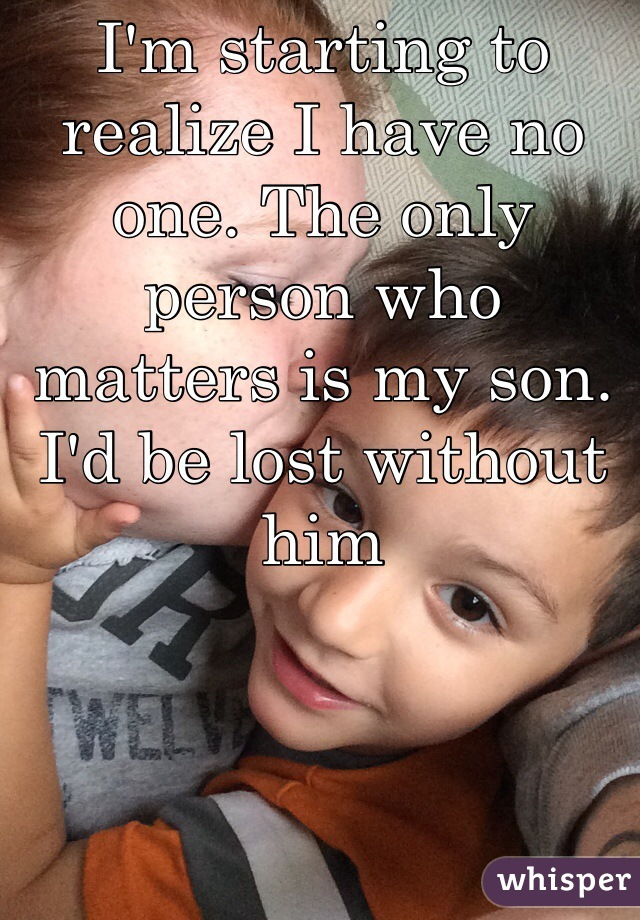 I'm starting to realize I have no one. The only person who matters is my son. I'd be lost without him