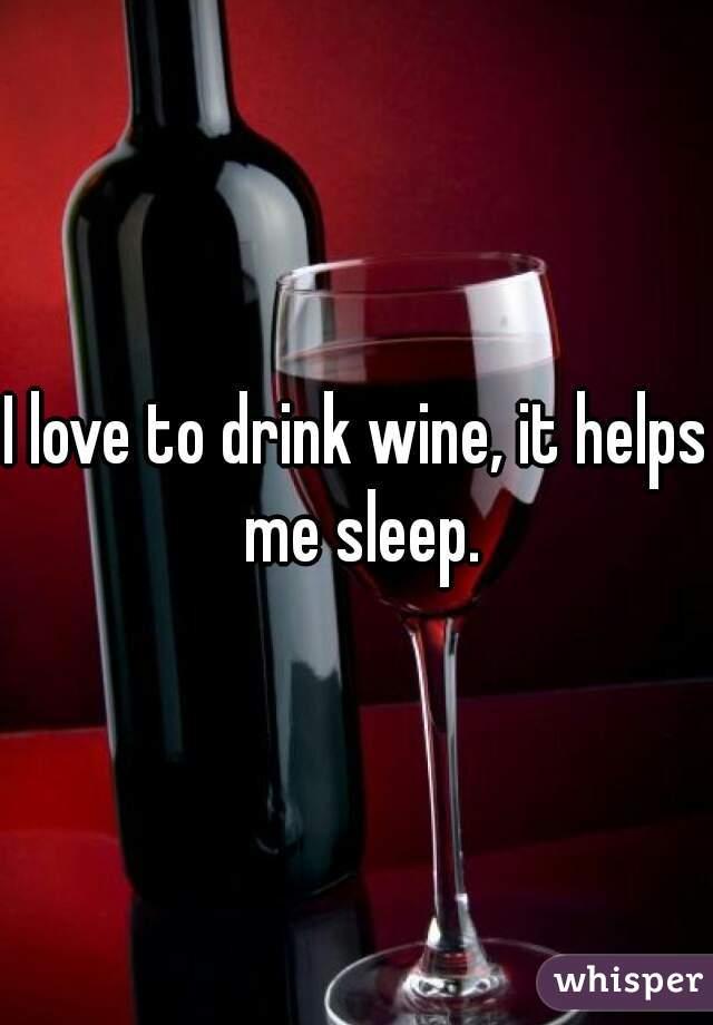 I love to drink wine, it helps me sleep.