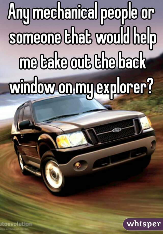 Any mechanical people or someone that would help me take out the back window on my explorer?