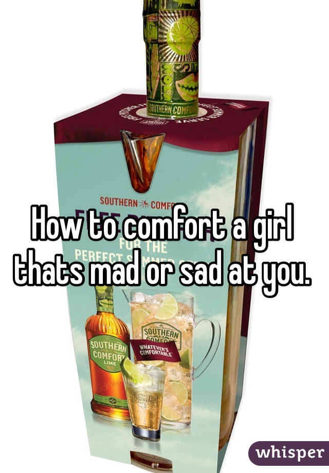 How to comfort a girl thats mad or sad at you.