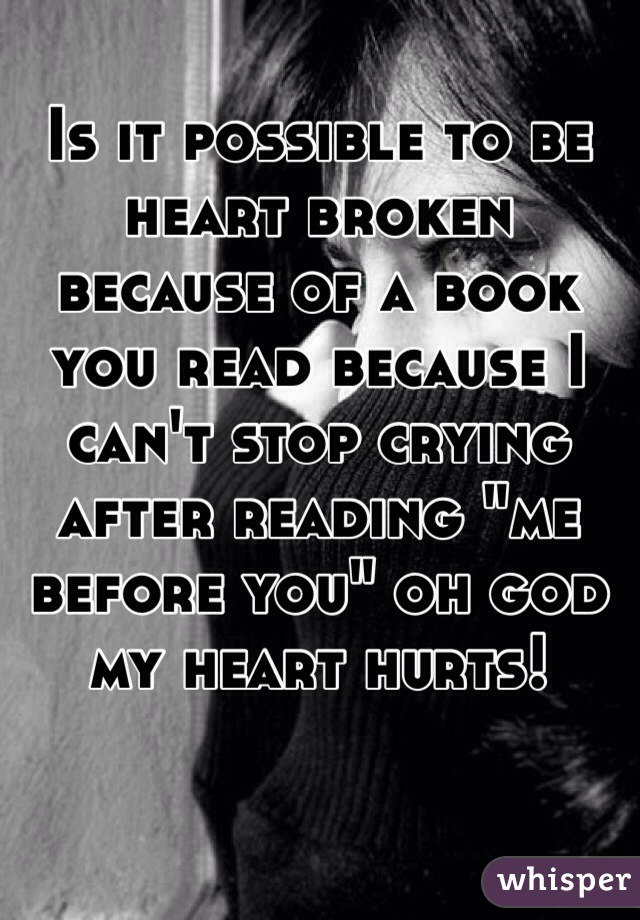 """Is it possible to be heart broken  because of a book you read because I can't stop crying after reading """"me before you"""" oh god my heart hurts!"""