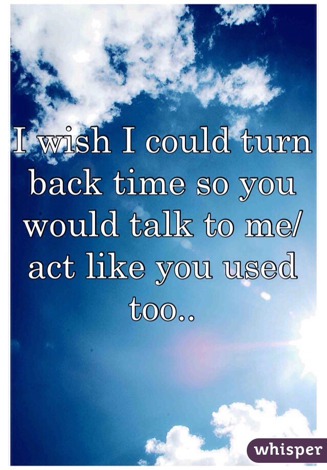 I wish I could turn back time so you would talk to me/act like you used too..
