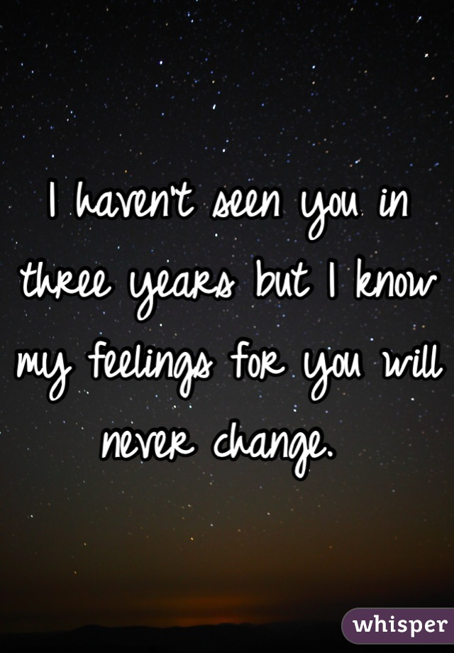 I haven't seen you in three years but I know my feelings for you will never change.