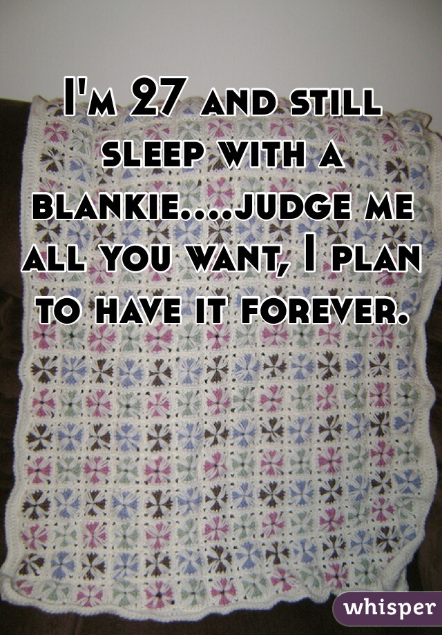 I'm 27 and still sleep with a blankie....judge me all you want, I plan to have it forever.