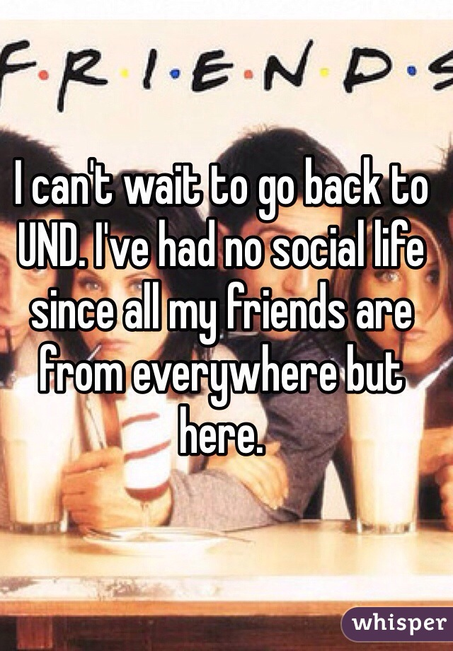 I can't wait to go back to UND. I've had no social life since all my friends are from everywhere but here.