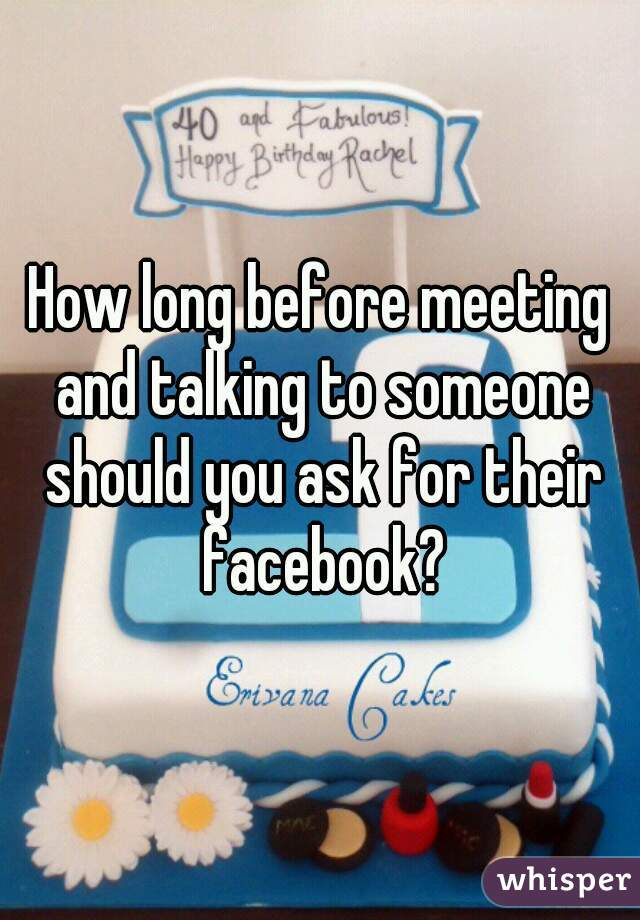 How long before meeting and talking to someone should you ask for their facebook?