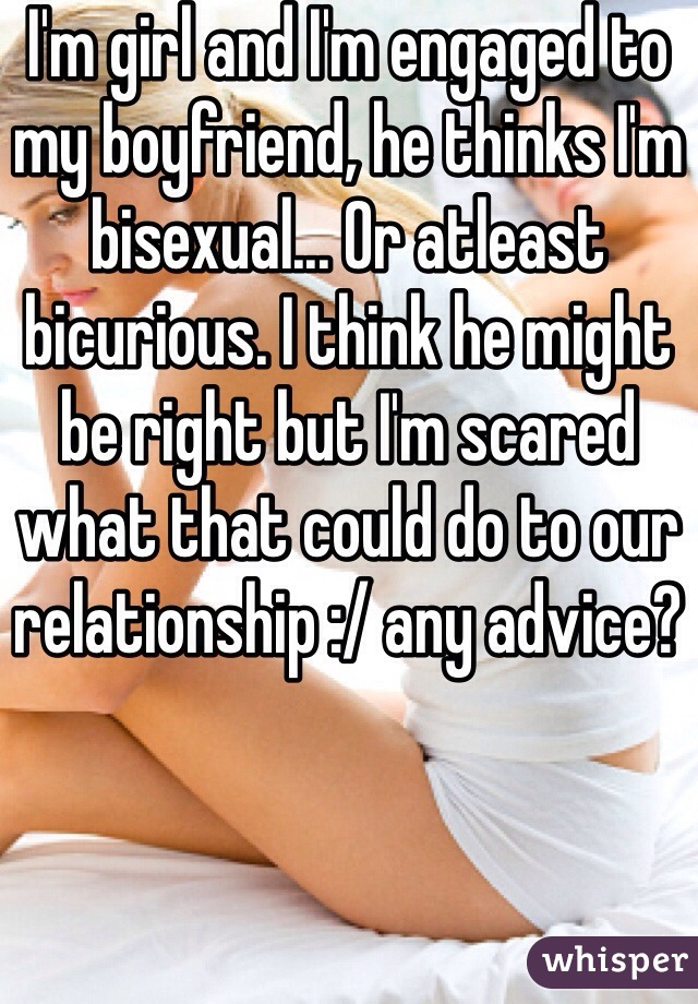 I'm girl and I'm engaged to my boyfriend, he thinks I'm bisexual... Or atleast bicurious. I think he might be right but I'm scared what that could do to our relationship :/ any advice?
