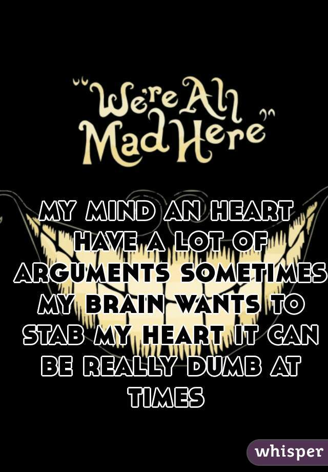 my mind an heart have a lot of arguments sometimes my brain wants to stab my heart it can be really dumb at times
