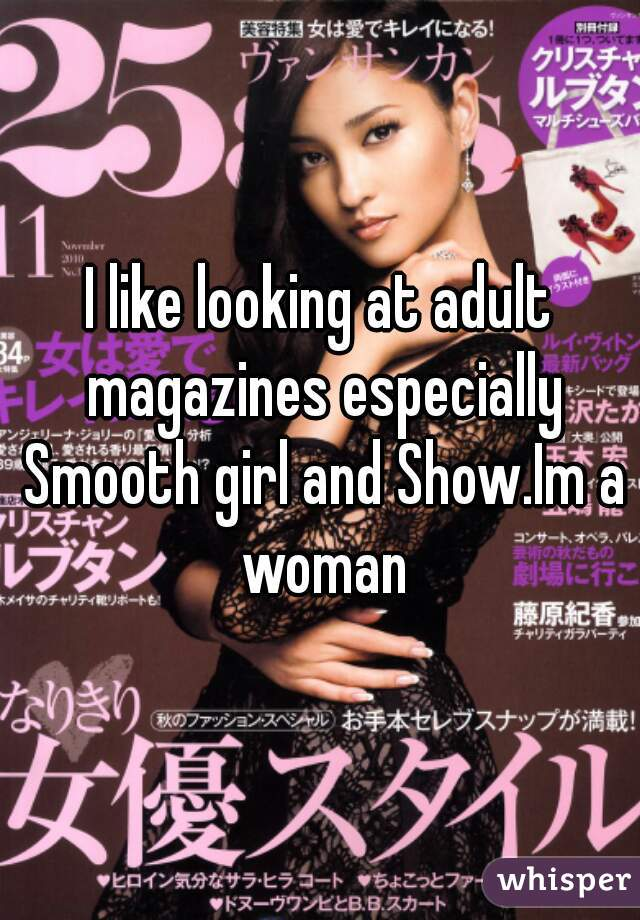 I like looking at adult magazines especially Smooth girl and Show.Im a woman