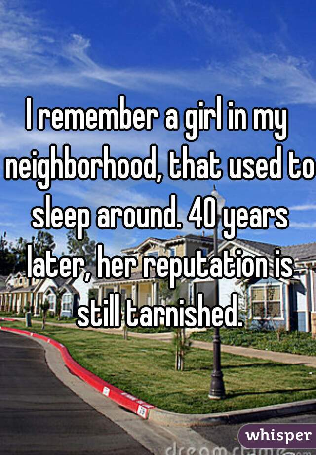 I remember a girl in my neighborhood, that used to sleep around. 40 years later, her reputation is still tarnished.