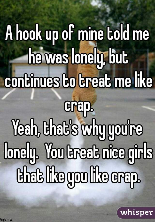 A hook up of mine told me he was lonely, but continues to treat me like crap. Yeah, that's why you're lonely.  You treat nice girls that like you like crap.