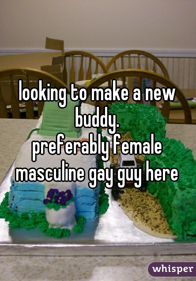 looking to make a new buddy.   preferably female  masculine gay guy here