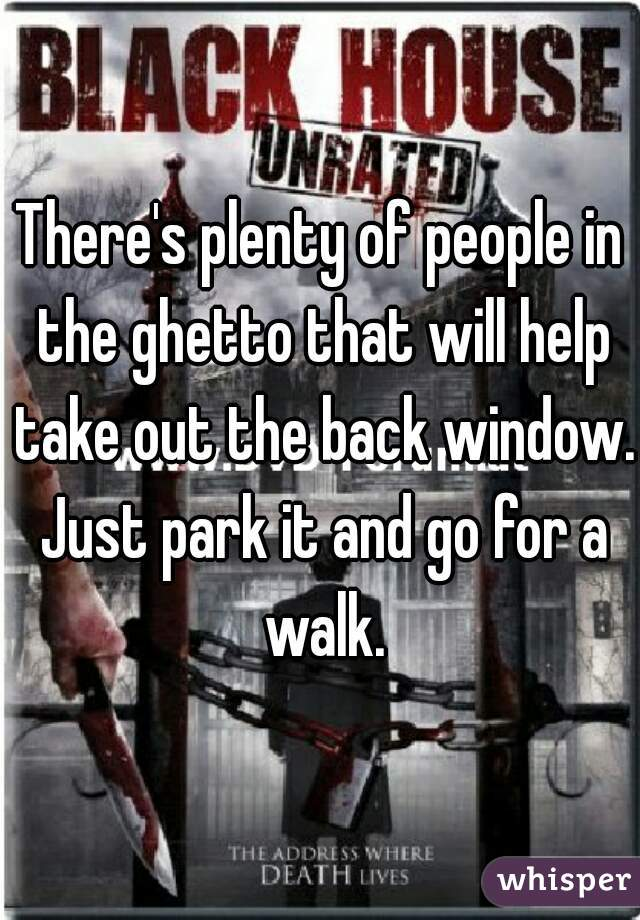 There's plenty of people in the ghetto that will help take out the back window. Just park it and go for a walk.