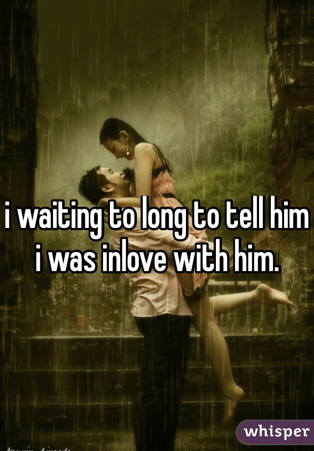 i waiting to long to tell him i was inlove with him.
