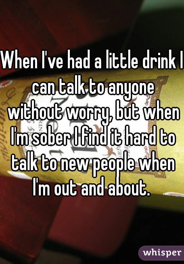 When I've had a little drink I can talk to anyone without worry, but when I'm sober I find it hard to talk to new people when I'm out and about.