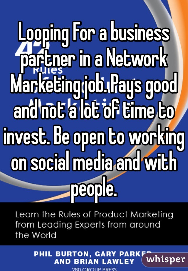 Looping For a business partner in a Network Marketing job. Pays good and not a lot of time to invest. Be open to working on social media and with people.