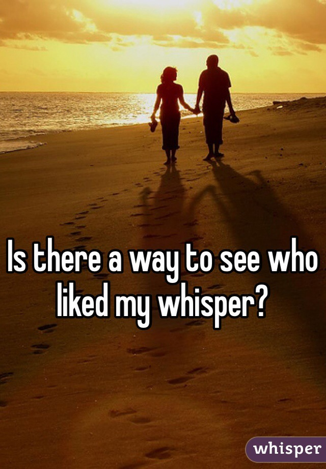 Is there a way to see who liked my whisper?