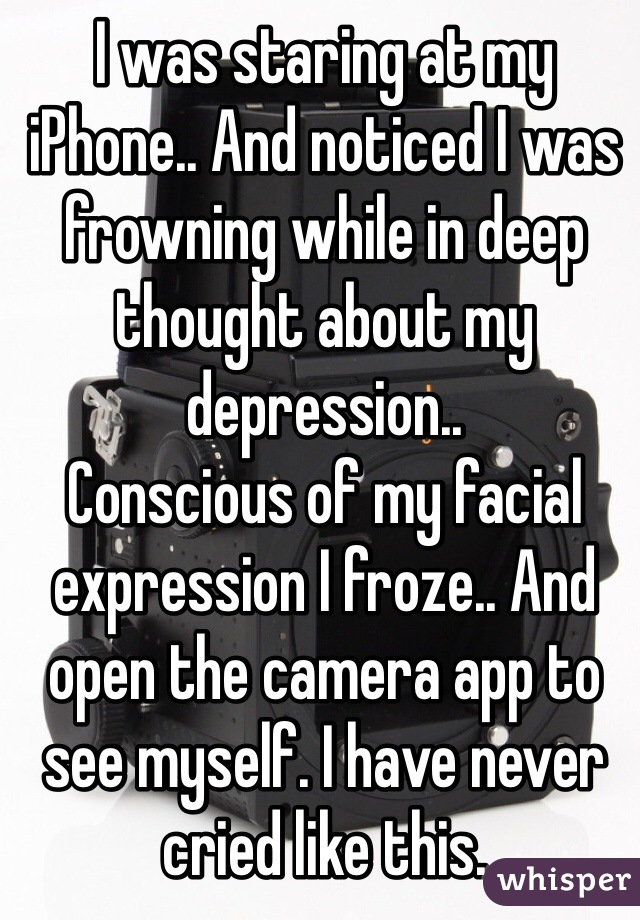 I was staring at my iPhone.. And noticed I was frowning while in deep thought about my depression..  Conscious of my facial expression I froze.. And open the camera app to see myself. I have never cried like this.