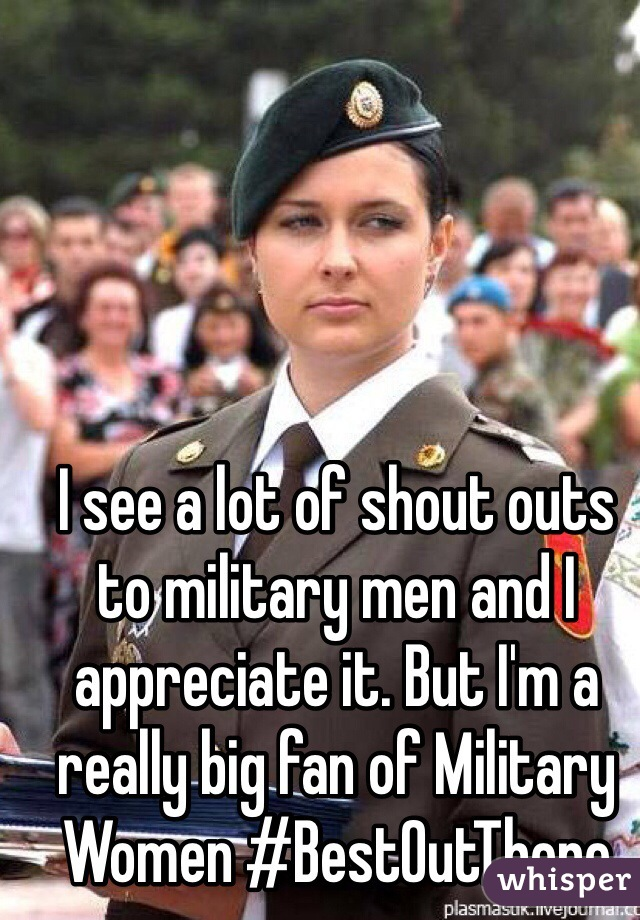I see a lot of shout outs to military men and I appreciate it. But I'm a really big fan of Military Women #BestOutThere
