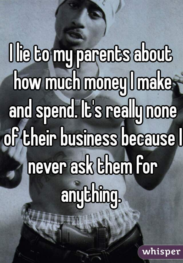 I lie to my parents about how much money I make and spend. It's really none of their business because I never ask them for anything.