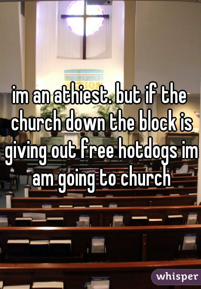 im an athiest. but if the church down the block is giving out free hotdogs im am going to church