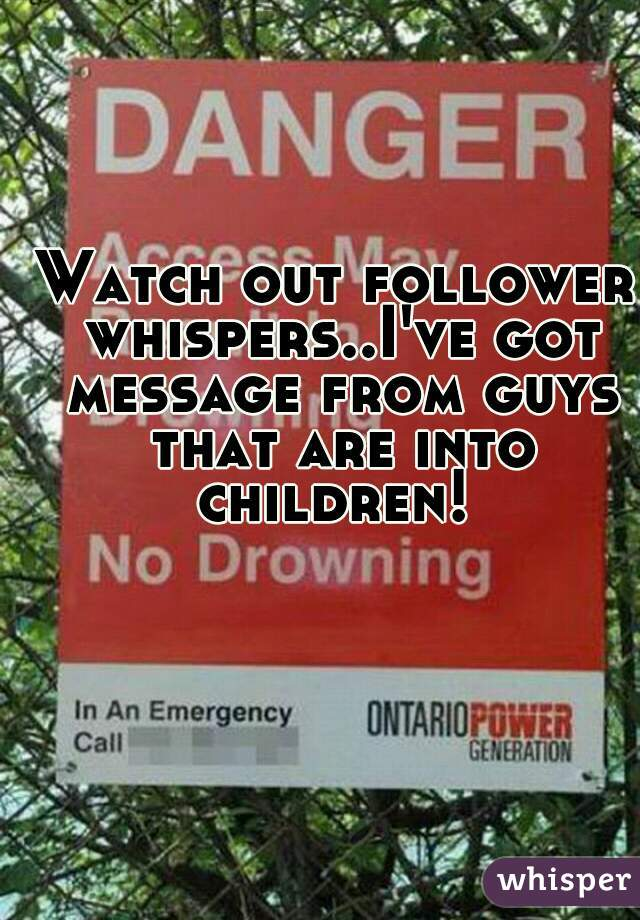 Watch out follower whispers..I've got message from guys that are into children!