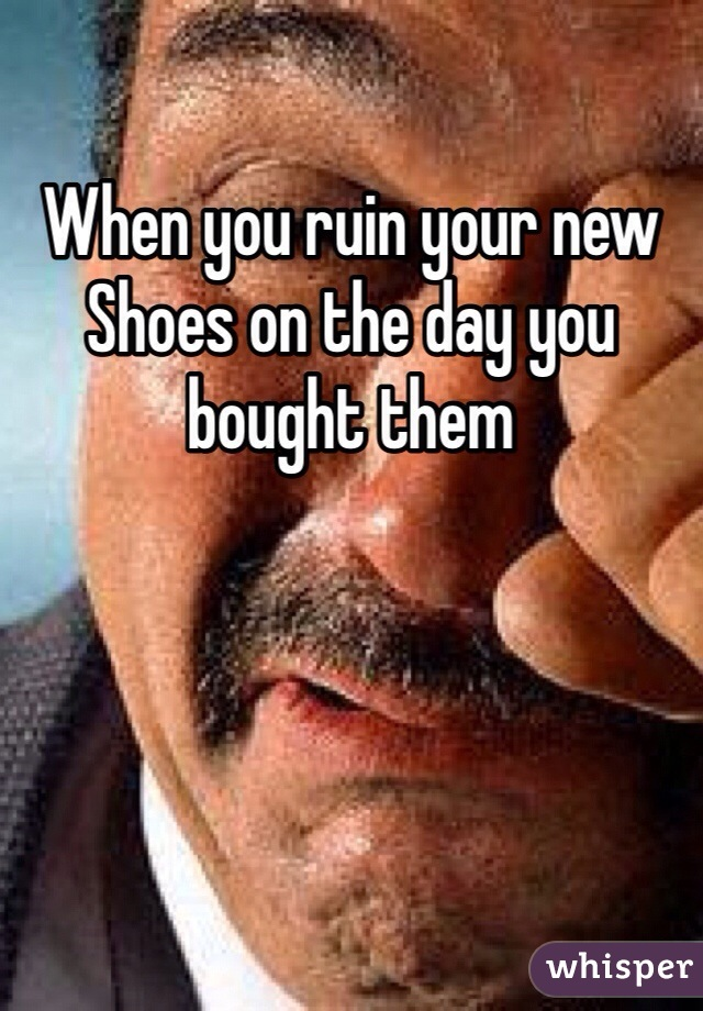 When you ruin your new Shoes on the day you bought them