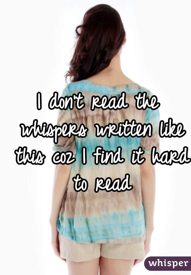 I don't read the whispers written like this coz I find it hard to read