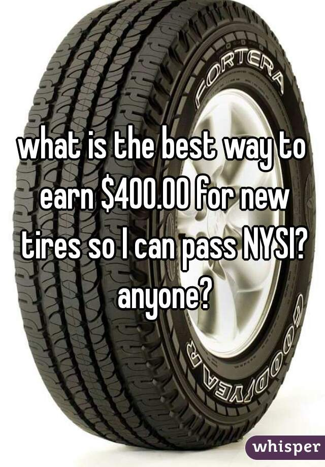 what is the best way to earn $400.00 for new tires so I can pass NYSI? anyone?