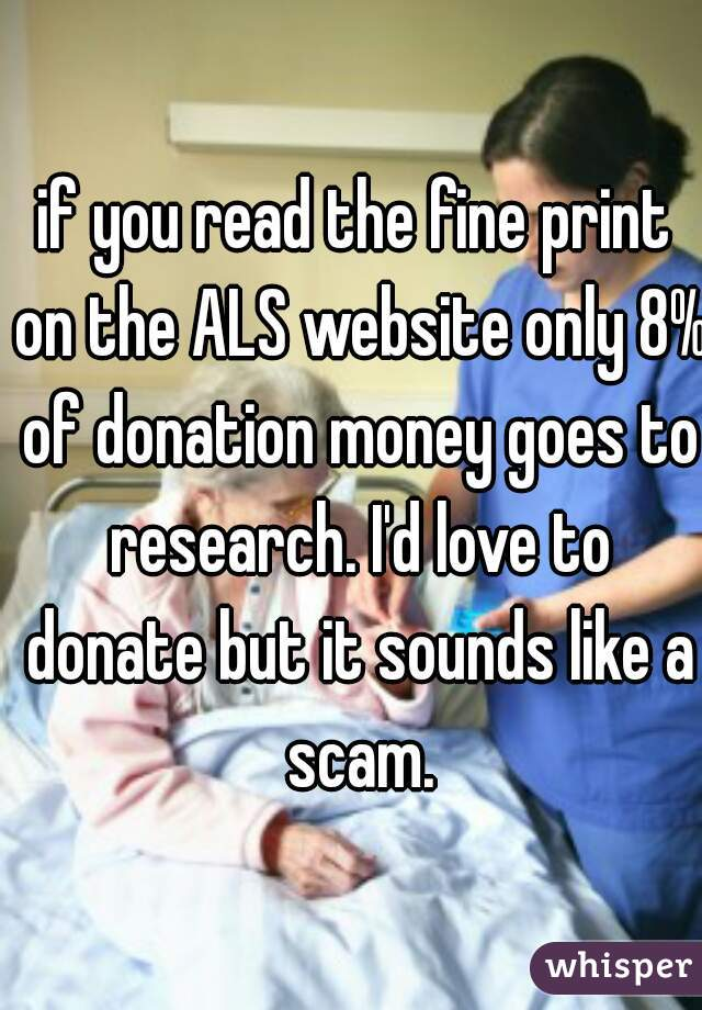 if you read the fine print on the ALS website only 8% of donation money goes to research. I'd love to donate but it sounds like a scam.