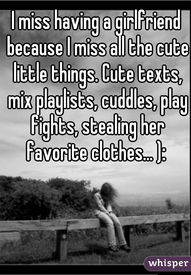 I miss having a girlfriend because I miss all the cute little things. Cute texts, mix playlists, cuddles, play fights, stealing her favorite clothes... ):