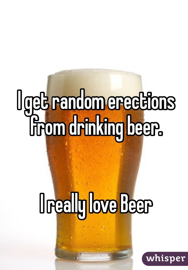 I get random erections from drinking beer.    I really love Beer